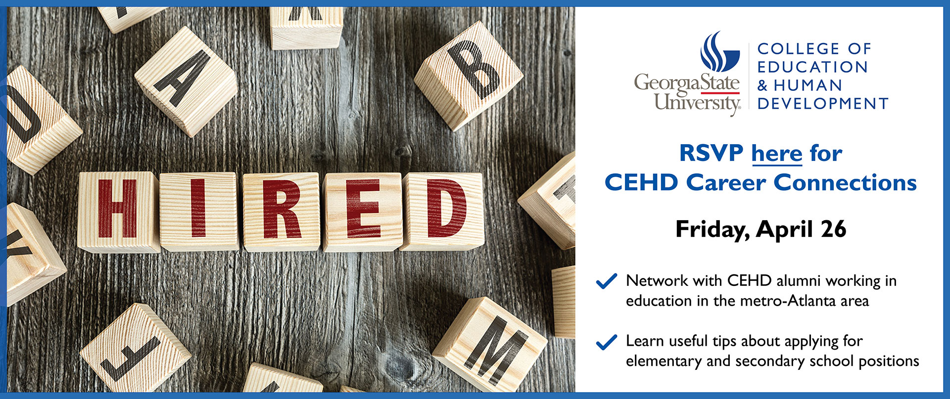 "Image of wooden blocks spelling out the word ""HIRED"" next to the words, ""RSVP here for CEHD Career Connections, Friday, April 26, Network with CEHD alumni working in education in the metro-Atlanta area, Learn useful tips about applying for elementary and secondary school positions."""